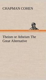 Theism or Atheism the Great Alternative - Chapman Cohen