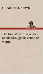The Formation of Vegetable Mould Through the Action of Worms, with Observations on Their Habits - Professor Charles Darwin