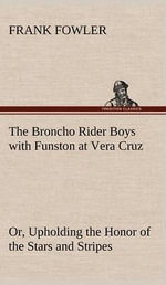 The Broncho Rider Boys with Funston at Vera Cruz Or, Upholding the Honor of the Stars and Stripes : The Father Reimagined in Faulkner, Wright, O'Conno... - Frank Fowler