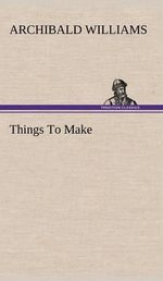 Things to Make : The Art of Living Graciously - Archibald Williams