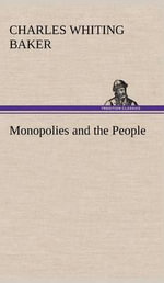 Monopolies and the People - Charles Whiting Baker