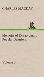 Memoirs of Extraordinary Popular Delusions - Volume 3 : Closing the Exits - Charles MacKay