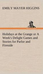 Holidays at the Grange or a Week's Delight Games and Stories for Parlor and Fireside - Emily Mayer Higgins