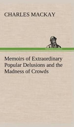 Memoirs of Extraordinary Popular Delusions and the Madness of Crowds - Charles MacKay