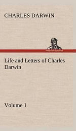 Life and Letters of Charles Darwin - Volume 1 : Portrait of a Genius - Professor Charles Darwin