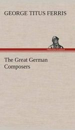 The Great German Composers - George T (George Titus) Ferris