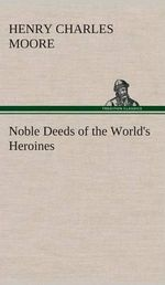 Noble Deeds of the World's Heroines - Henry Charles Moore