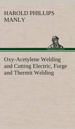 Oxy-Acetylene Welding and Cutting Electric, Forge and Thermit Welding Together with Related Methods and Materials Used in Metal Working and the Oxygen - Harold P (Harold Phillips) Manly