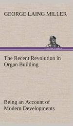 The Recent Revolution in Organ Building Being an Account of Modern Developments - George Laing Miller