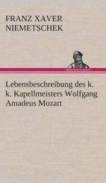 Lebensbeschreibung Des K. K. Kapellmeisters Wolfgang Amadeus Mozart - Franz Xaver Niemetschek