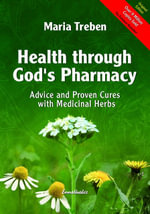 Health Through God's Pharmacy : Advice and Proven Cures with Medicinal Herbs - Maria Treben