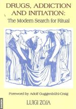 Drugs, Addiction and Initiation : The Modern Search for Ritual - Luigi Zoja