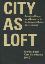 City as Loft : Adaptive Reuse as a Resource for Sustainable Urban Development - Martina Baum