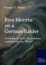 Five Months on a German Raider : Adventures of an Englishman Captured by the