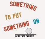 Lawrence Weiner : Something to Put Something on - Lawrence Weiner