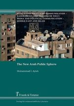 The New Arab Public Sphere : Pgmc - Polity Global Media and Communication - Muhammad I. Ayish