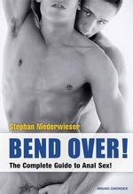 Bend Over! : The Complete Guide to Anal Sex! - Stephan Niederwieser