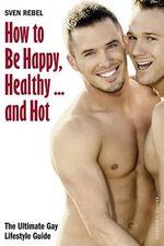 How to Be Happy, Healthy - and Hot : The Ultimate Gay Lifestyle Guide - Sven Rebel