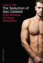 The Seduction of Alec Caldwell : Erotic Adventures of a Young Businessman - Casey K. Cox
