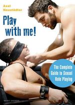 Play with Me! : The Complete Guide to Sexual Role-Playing - Axel Neustadter
