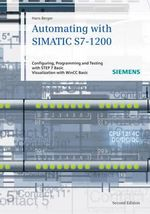 Automating with SIMATIC S7-1200 : Configuring, Programming and Testing with STEP 7 Basic V11; Visualization with WinCC Basic V11 - Hans Berger