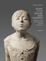 Degas' Little Dancer Aged Fourteen : The Earlier Version That Helped Spark the Birth of Modern Art - Dr. Gregory Hedberg
