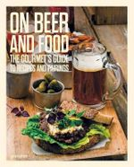 On Beer and Food : The Gourmet's Guide to Recipes and Pairings