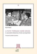A Path Through Hard Grass : A Journalist's Memories of Exile and Apartheid - Ruth Weiss