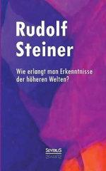 Wie Erlangt Man Erkenntnisse Der Hoheren Welten? - Rudolf Steiner