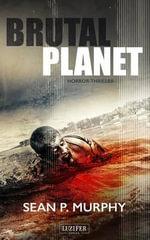 Brutal Planet : Zombie-Thriller, Endzeit, Apokalypse, Dystopie - Sean P Murphy