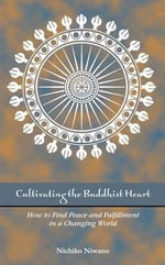 Cultivating the Buddhist Heart : How to Find Peace and Fulfillment in a Changing World - Nichiko Niwano