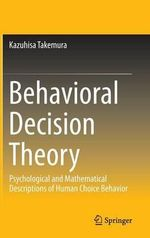 Behavioral Decision Theory : Psychological and Mathematical Descriptions of Human Choice Behavior - Kazuhisa Takemura