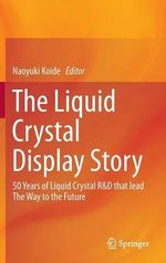 The Liquid Crystal Display Story : 50 Years of Liquid Crystal R&D That Lead the Way to the Future