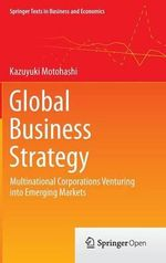 Global Business Strategy : Multinational Corporations Venturing into Emerging Markets - Kazuyuki Motohashi