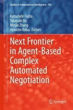 Next Frontier in Agent-Based Complex Automated Negotiation : Studies in Computational Intelligence