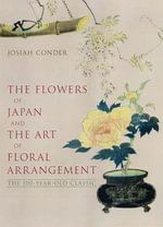 Flowers of Japan and Art of Floral Arrangement : The 100-Year-Old Classic - Josiah Conder