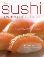 The Sushi Lover's Cookbook : Classic and Contemporary Recipes for Every Occasion :  Classic and Contemporary Recipes for Every Occasion - Yumi Umemura