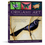 Origami Art : 15 Exquisite Folded Paper Designs from the Origamido Studio - Michael G. LaFosse