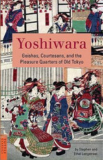 Yoshiwara : Geishas, Courtesans, and the Pleasure Quarter of Old Tokyo - Stephen Longstreet