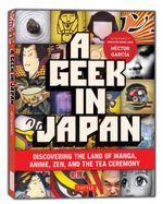 Geek in Japan : Discovering the Land of Manga, Anime, ZEN, and the Tea Ceremony - Hector Garcia