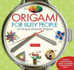 Origami for Busy People : 27 Original On-the-Go Projects - Marcia Joy Miller