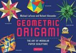Geometric Origami Kit : The Art and Science of Modular Paper Folding - Michael G. LaFosse