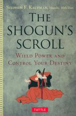 The Shogun's Scroll : Wield Power and Control Your Destiny - Stephen F. Kaufman