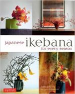 Japanese Ikebana for Every Season : Elegant Flower Arrangements for Your Home - Yuji Ueno
