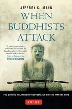 When Buddhists Attack : The Curious Relationship Between Zen and the Martial Arts - Jeffrey K. Mann