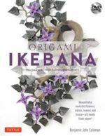 Origami Ikebana : Create Lifelike Floral Sculptures from Paper - Benjamin John Coleman