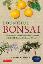 Bountiful Bonsai : Create Instant Indoor Container Gardens with Edible Fruits, Herb and Flowers - Richard Bender