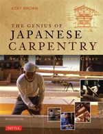 The Genius of Japanese Carpentry : Secrets of an Ancient Craft - Azby Brown