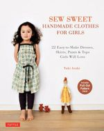 Sew Sweet Handmade Clothes for Girls : 22 Easy-to-Make Dresses, Skirts, Pants and Tops Girls Will Love - Yuki Araki
