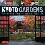 Kyoto Gardens : Masterworks of the Japanese Gardener's Art - Judith Clancy